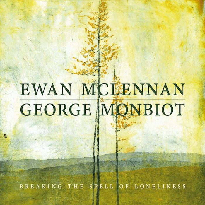 EWAN McLENNAN & GEORGE MONBIOT – BREAKING THE SPELL OF LONELINESS
